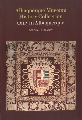 Albuquerque Museum History Collection: Only in Albuquerque by Deborah C. Slaney