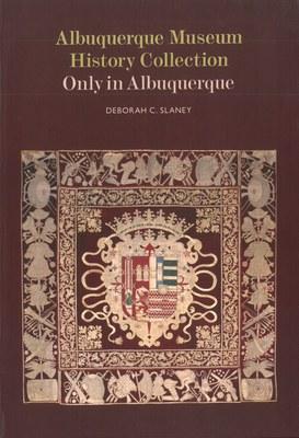 Albuquerque Museum History Collection: Only in Albuquerque by Deborah C. Slaney