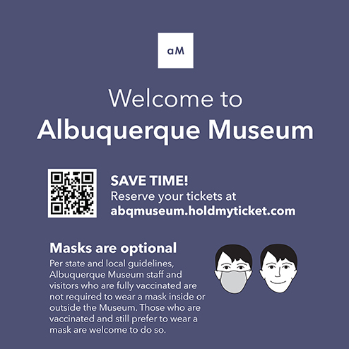 SAVE TIME! Reserve your tickets at abqmuseum.holdmyticket.com  Masks are optional. Per state and local guidelines, Albuquerque Museum staff and visitors who are fully vaccinated are not required to wear a mask inside or outside the Museum. Those who are vaccinated and still prefer to wear a mask are welcome to do so.