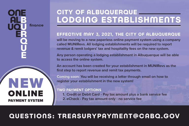Effective May 3, 2021, The City of Albuquerque will be moving to a new paperless online payment system using a company called MUNIRevs. All lodging establishments will be required to report revenue and lodgers' tax and hospitality fees on the new system.  Any person operating a lodging establishment in Albuquerque will be able to access the online system.  An account has been created for your establishment in MUNIRevs as the first step to report revenue and remit tax payments.  Coming Soon: You will receive a letter on how to register your establishment in the new system!  Two payment options 1.Credit or Debit Card – Pay tax amount plus a bank service fee 2.eCheck – Pay tax amount only – no service fee