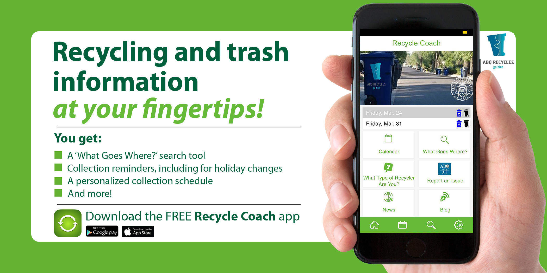 Recycling and trash information at your fingertips! You get: A 'What Goes Where' search too; Collection reminders, including for holiday changes; A personalized collection schedule; And more!