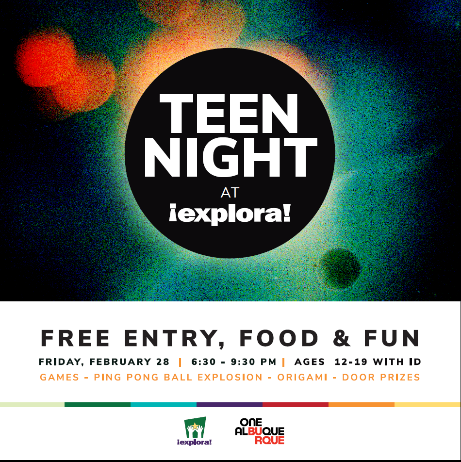 Teen Night at Explora! Free entry, food, and fun. Friday, Feb. 28, 2020. 6:30-9 p.m. Ages 12-19 with ID. Games, ping pong ball explosion, origami, and door prizes.
