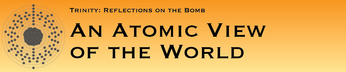 Trinity: Reflections on the Bomb, An Atomic View of the World